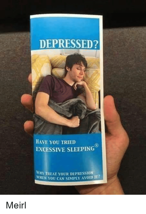 Have You Tried: DEPRESSED?  HAVE YoU TRIED  EXCESSIVE SLEEPING  WHY TREAT YOUR DEPRESSION  WHEN YOU CAN SIMPLY AVOID m? Meirl