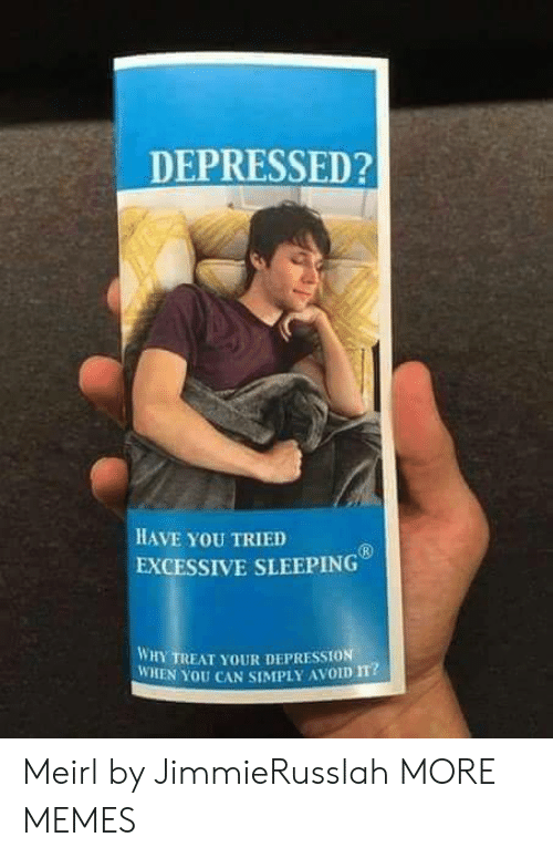 Have You Tried: DEPRESSED?  HAVE YoU TRIED  EXCESSIVE SLEEPING  WHY TREAT YOUR DEPRESSION  WHEN YOU CAN SIMPLY AVOID m? Meirl by JimmieRusslah MORE MEMES