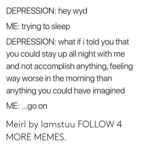 What If I Told: DEPRESSION: hey wyd  ME: trying to sleep  DEPRESSION: what if i told you that  you could stay up all night with me  and not accomplish anything, feeling  way worse in the morning than  anything you could have imagined  ME: .go on Meirl by Iamstuu FOLLOW 4 MORE MEMES.