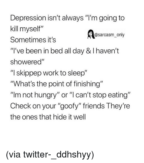 "Friends, Funny, and Hungry: Depression isn't always ""I'm going to  kill myself""  Sometimes it's  ""I've been in bed all day & I haven't  showered""  ""I skippep work to sleep""  ""What's the point of finishing""  ""Im not hungry"" or ""l can't stop eating""  Check on your ""goofy"" friends They're  the ones that hide it well  @sarcasm_only (via twitter-_ddhshyy)"