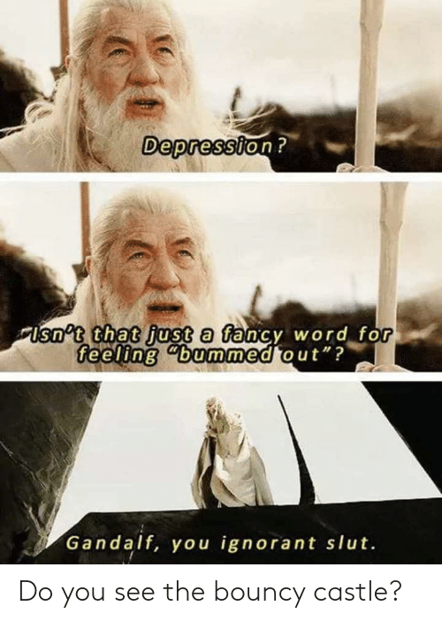 """Gandalf, Ignorant, and The Office: Depression?  Usn't that just a fancy word for  feeling """"bummed out""""?  Gandalf, you ignorant slut. Do you see the bouncy castle?"""