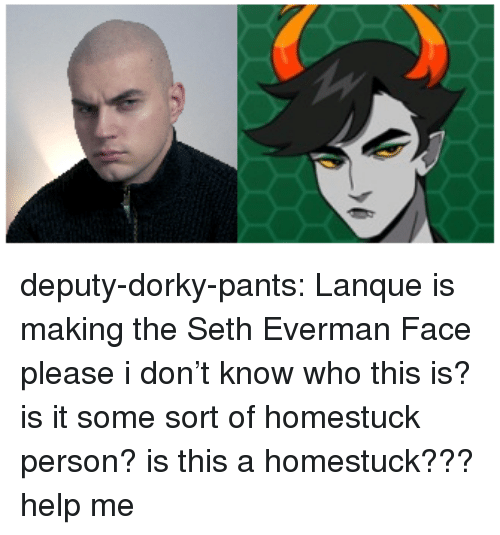 Tumblr, Blog, and Help: deputy-dorky-pants:  Lanque is making the Seth Everman Face  please i don't know who this is? is it some sort of homestuck person? is this a homestuck??? help me