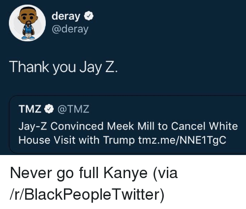 Blackpeopletwitter, Jay, and Jay Z: deray  @deray  Thank you Jay Z  TMZ @TMZ  Jay-Z Convinced Meek Mill to Cancel White  House Visit with Trump tmz.me/NNE1TgC <p>Never go full Kanye (via /r/BlackPeopleTwitter)</p>
