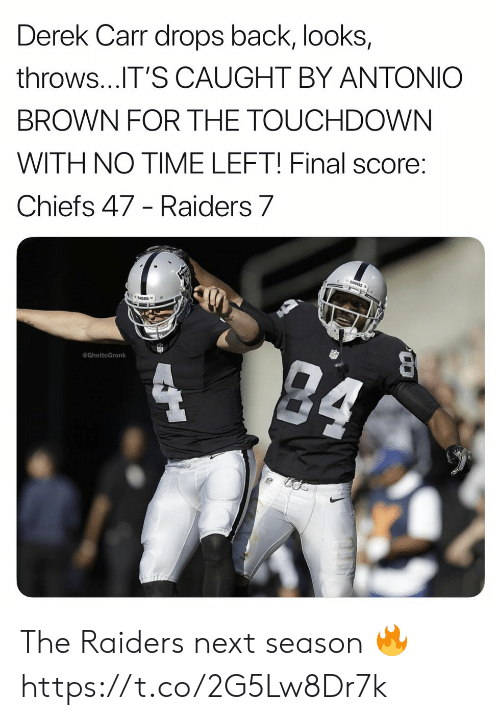 Football, Nfl, and Sports: Derek Carr drops back, looks,  throws...IT'S CAUGHT BY ANTONIO  BROWN FOR THE TOUCHDOWN  WITH NO TIME LEFT! Final score:  Chiefs 47 - Raiders 7  GhettoGronk The Raiders next season 🔥 https://t.co/2G5Lw8Dr7k