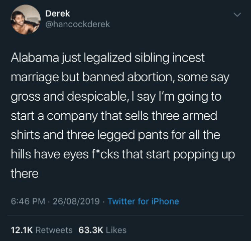 Abortion: Derek  @hancockderek  Alabama just legalized sibling incest  marriage but banned abortion, some say  gross and despicable, I say I'm going to  start a company that sells three armed  shirts and three legged pants for all the  hills have eyes f*cks that start popping up  there  6:46 PM 26/08/2019 Twitter for iPhone  12.1K Retweets 63.3K Likes