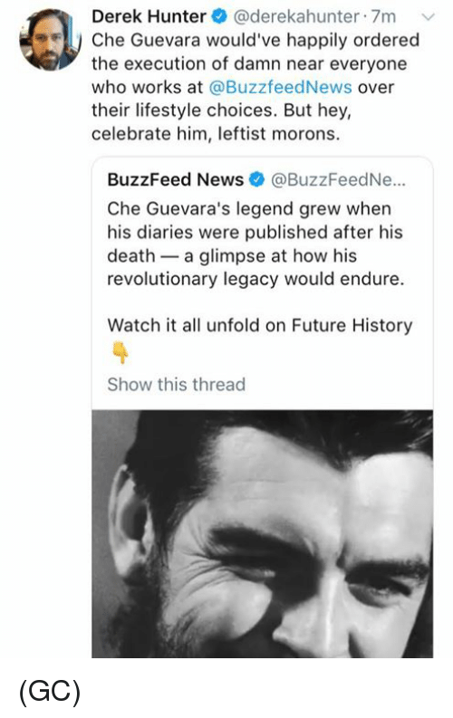 Future, Memes, and News: Derek Hunter@derekahunter 7m  FII, Che Guevara would've happily ordered  the execution of damn near everyone  who works at @BuzzfeedNews over  their lifestyle choices. But hey,  celebrate him, leftist morons  BuzzFeed News @BuzzFeedNe..  Che Guevara's legend grew when  his diaries were published after his  death - a glimpse at how his  revolutionary legacy would endure.  Watch it all unfold on Future History  Show this thread (GC)