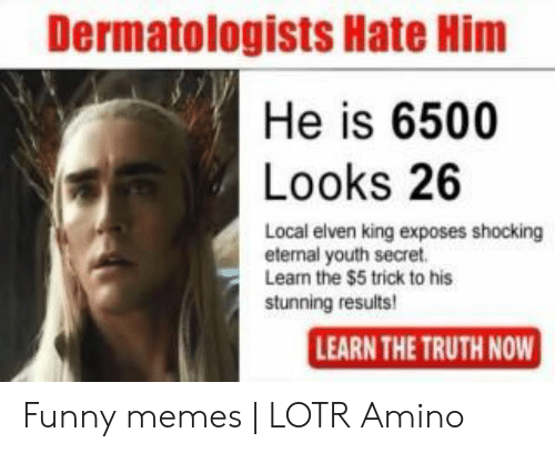 funny lotr: Dermatologists Hate Him  He is 6500  Looks 26  Local elven king exposes shocking  eternal youth secret.  Leam the $5 trick to his  stunning results  LEARN THE TRUTH NOW Funny memes | LOTR Amino