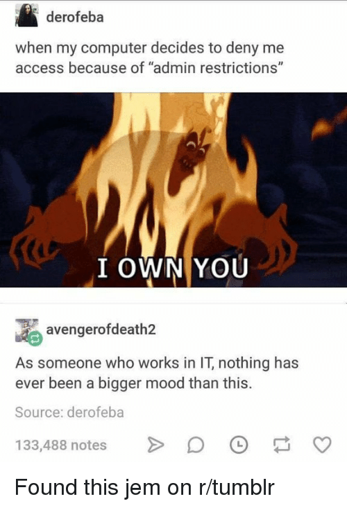 "Mood, Tumblr, and Access: derofeba  when my computer decides to deny me  access because of ""admin restrictions""  (4  I OWN YOU  avengerofdeath2  As someone who works in IT, nothing has  ever been a bigger mood than this.  Source: derofeba  133,488 notesDO Found this jem on r/tumblr"