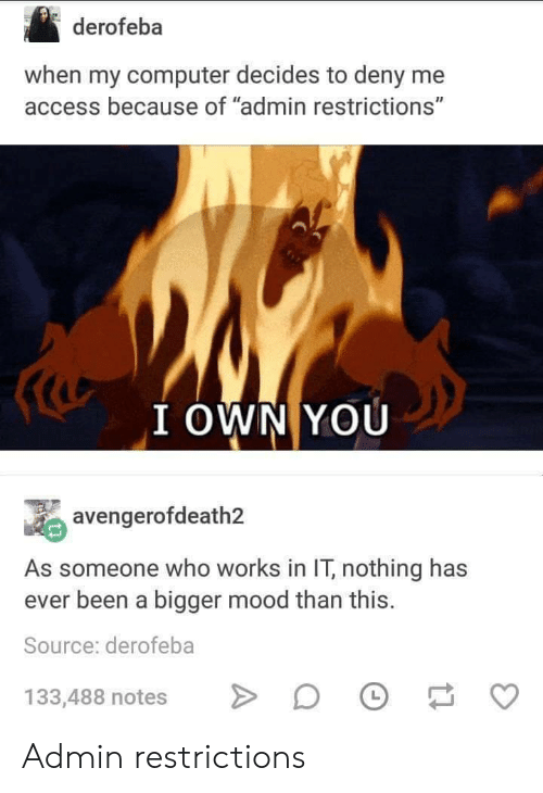 "Mood, Access, and Computer: derofeba  when my computer decides to deny me  access because of ""admin restrictions""  I OWN YOU  avengerofdeath2  As someone who works in IT, nothing has  ever been a bigger mood than this  Source: derofeba  133,488 notesDO Admin restrictions"
