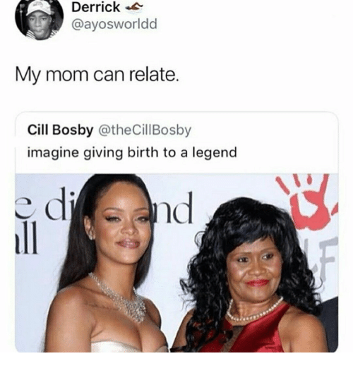 Mom, Legend, and Can: Derrick  @ayosworldd  My mom can relate  Cill Bosby @theCillBosby  imagine giving birth to a legend  nc