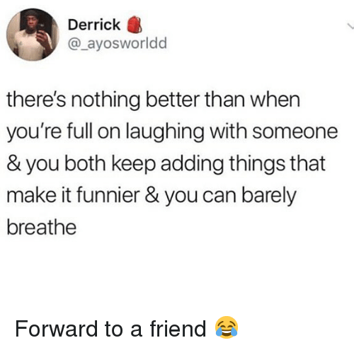 Memes, 🤖, and Can: Derrick  @_ayosworldd  there's nothing better than when  you're full on laughing with someone  & you both keep adding things that  make it funnier & you can barely  breathe Forward to a friend 😂