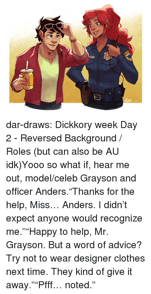 "ders: DERS  LIC  daR dar-draws:  Dickkory week Day 2 - Reversed Background / Roles (but can also be AU idk)Yooo so what if, hear me out, model/celeb Grayson and officer Anders.""Thanks for the help, Miss… Anders. I didn't expect anyone would recognize me.""""Happy to help, Mr. Grayson. But a word of advice? Try not to wear designer clothes next time. They kind of give it away.""""Pfff… noted."""