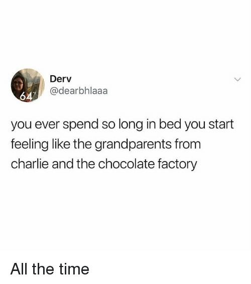 chocolate factory: Derv  @dearbhlaaa  64  you ever spend so long in bed you start  feeling like the grandparents from  charlie and the chocolate factory All the time