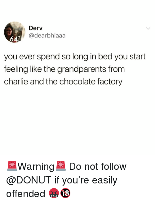 chocolate factory: Derv  @dearbhlaaa  64  you ever spend so long in bed you start  feeling like the grandparents from  charlie and the chocolate factory 🚨Warning🚨 Do not follow @DONUT if you're easily offended 🤬🔞
