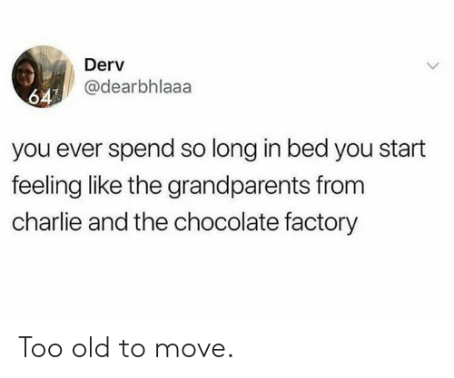 chocolate factory: Derv  @dearbhlaaa  64  you ever spend so long in bed you start  feeling like the grandparents from  charlie and the chocolate factory Too old to move.