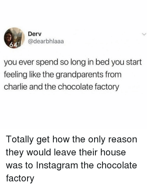 chocolate factory: Derv  @dearbhlaaa  647  you ever spend so long in bed you start  feeling like the grandparents from  charlie and the chocolate factory Totally get how the only reason they would leave their house was to Instagram the chocolate factory