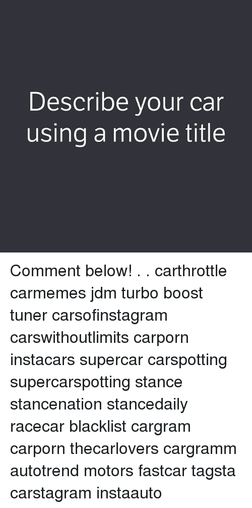 Cars, Memes, and Boost: Describe vour car  using a movie title Comment below! . . carthrottle carmemes jdm turbo boost tuner carsofinstagram carswithoutlimits carporn instacars supercar carspotting supercarspotting stance stancenation stancedaily racecar blacklist cargram carporn thecarlovers cargramm autotrend motors fastcar tagsta carstagram instaauto