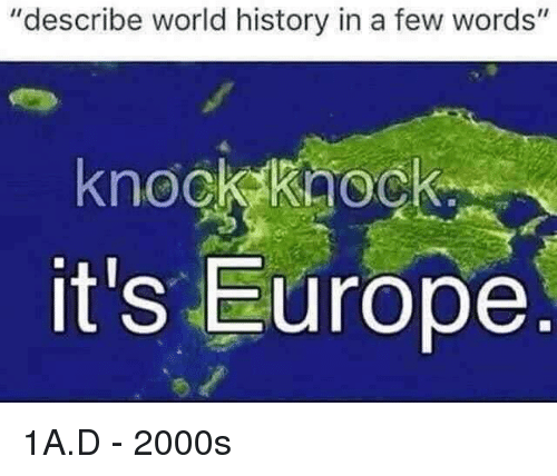 "Europe, History, and World: ""describe world history in a few words""  knock kaoc  it's Europe 1A.D - 2000s"