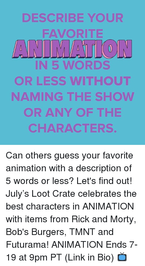 looting: DESCRIBE YOUR  FAVORITE  ANIMATTON  IN 5 WORDS  OR LESS WITHOUT  NAMING THE SHOWW  OR ANY OF THE  CHARACTERS Can others guess your favorite animation with a description of 5 words or less? Let's find out! July's Loot Crate celebrates the best characters in ANIMATION with items from Rick and Morty, Bob's Burgers, TMNT and Futurama! ANIMATION Ends 7-19 at 9pm PT (Link in Bio) 📺