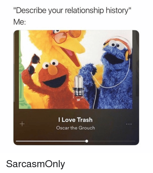 "Funny, Love, and Memes: ""Describe your relationship history""  Me:  I Love Trash  Oscar the Grouch SarcasmOnly"