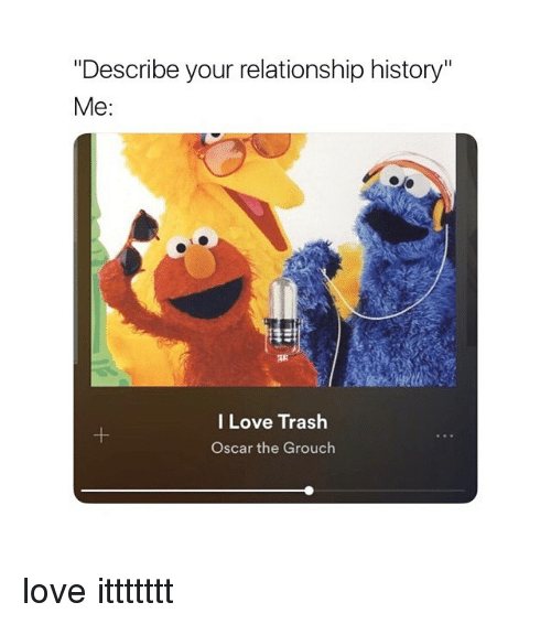 "Love, Trash, and History: ""Describe your relationship history""  Me  I Love Trash  Oscar the Grouch love ittttttt"