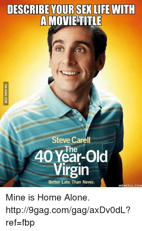 Never Meme: DESCRIBE YOUR SEX LIFE WITH  A MOVIE TITLE  teve Carell  Year-old  40 Virgin  Better Late Than Never.  MEMEFUL COM Mine is Home Alone. http://9gag.com/gag/axDv0dL?ref=fbp