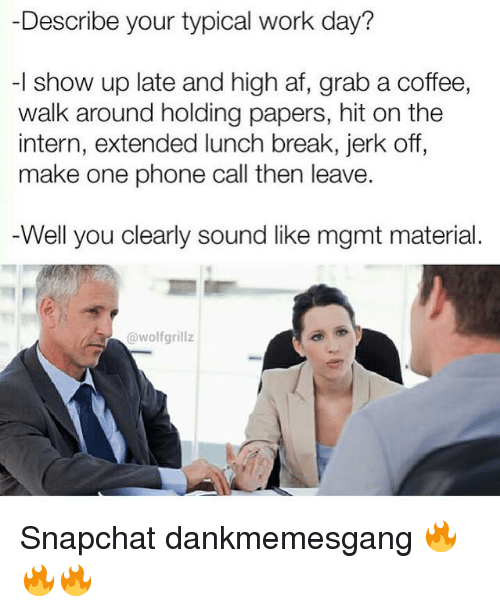 Memes, High AF, and 🤖: Describe your typical work day?  -l show up late and high af, grab a coffee,  walk around holding papers, hit on the  intern, extended lunch break, jerk off,  make one phone call then leave.  Well you clearly sound like mgmt material.  @wolfgrillz Snapchat dankmemesgang 🔥🔥🔥