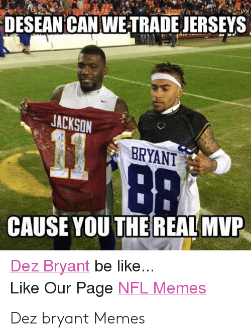 Bradying Meme: DESEAN CAN WETRADE JERSEYS  JACKSON  BRYANT  CAUSE YOU THE REAL MVP  Dez Bryant be like...  Like Our Page NFL Memes  ER Dez bryant Memes