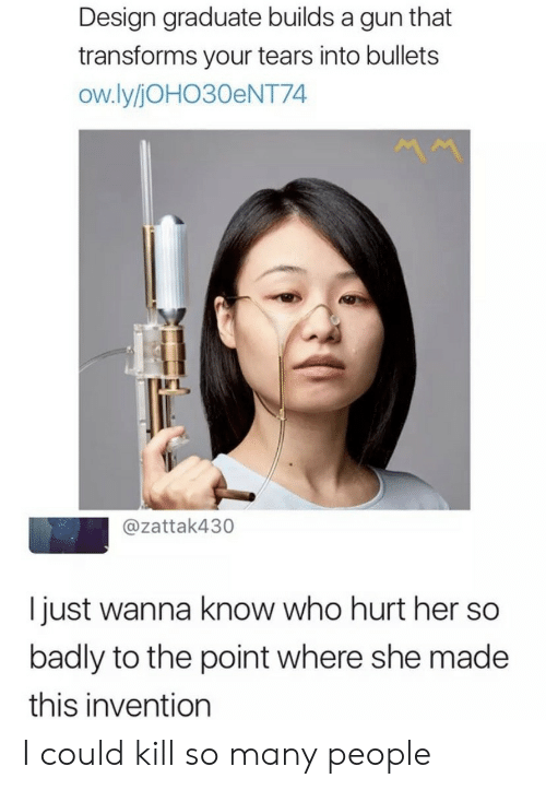 invention: Design graduate builds a gun that  transforms your tears into bullets  ow.ly/JOHO30ENT74  @zattak430  I just wanna know who hurt her so  badly to the point where she made  this invention I could kill so many people
