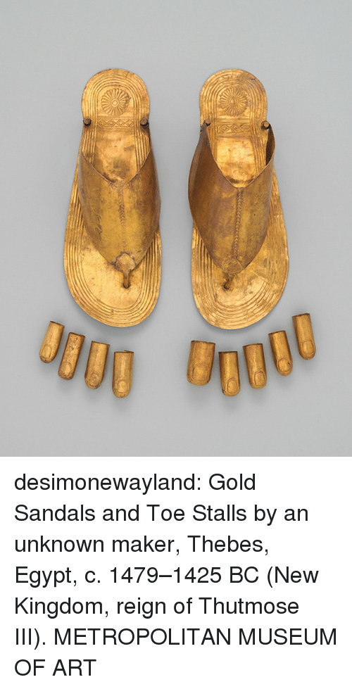 reign: desimonewayland:  Gold Sandals and Toe Stalls by an unknown maker, Thebes, Egypt, c.  1479–1425 BC (New Kingdom, reign of Thutmose III).  METROPOLITAN MUSEUM  OF ART