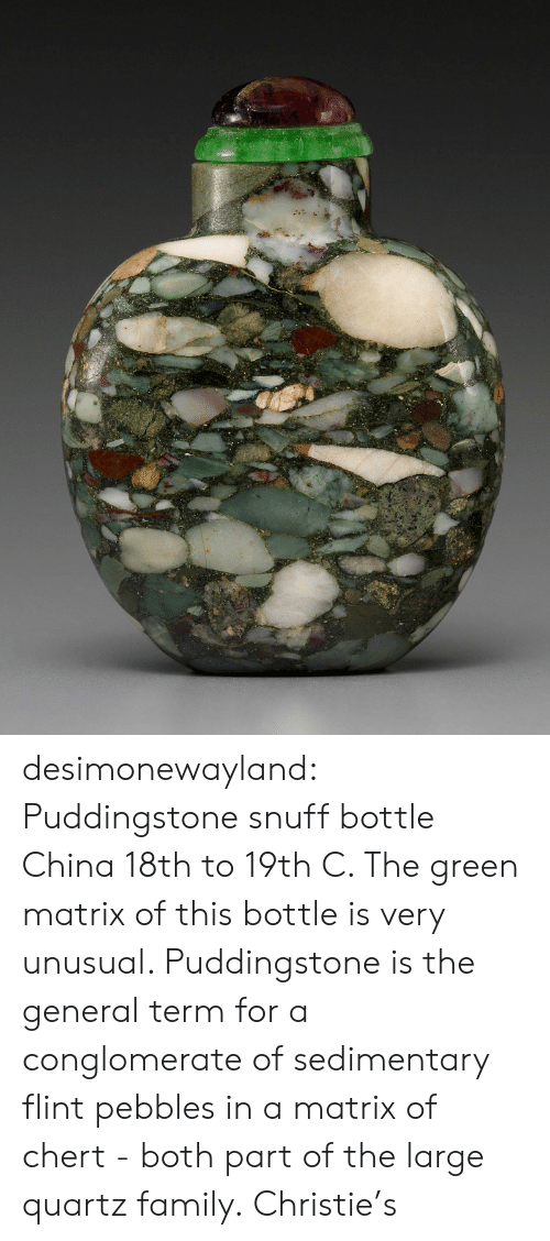 Family, Tumblr, and China: desimonewayland:  Puddingstone snuff bottle China 18th to 19th C.  The green matrix of this bottle is very unusual. Puddingstone is the  general term for a conglomerate of sedimentary flint pebbles in a matrix  of chert - both part of the large quartz family. Christie's