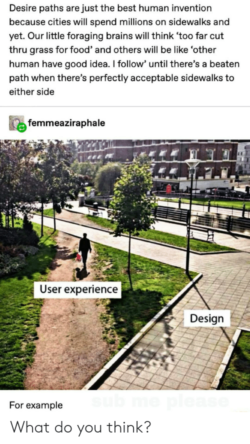 Be Like, Brains, and Food: Desire paths are just the best human invention  because cities will spend millions on sidewalks and  yet. Our little foraging brains will think 'too far cut  thru grass for food' and others will be like 'other  human have good idea. I follow' until there's a beaten  path when there's perfectly acceptable sidewalks to  either side  femmeaziraphale  User experience  Design  sub me please  For example What do you think?