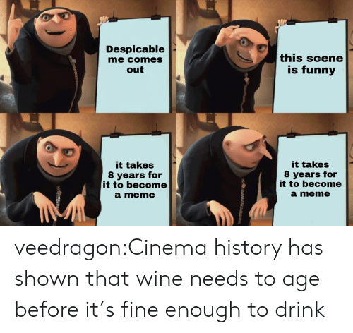 Funny, Meme, and Tumblr: Despicable  me comes  out  this scene  is funny  it takes  8 years for  it to become  a meme  it takes  8 years for  it to become  a meme veedragon:Cinema history has shown that wine needs to age before it's fine enough to drink