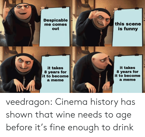 Funny, Meme, and Target: Despicable  me comes  out  this scene  is funny  it takes  8 years for  it to become  a meme  it takes  8 years for  it to become  a meme veedragon: Cinema history has shown that wine needs to age before it's fine enough to drink
