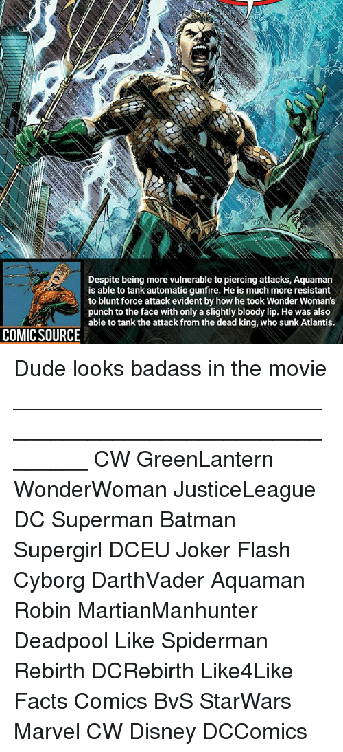 Batman, Disney, and Dude: Despite being more vulnerable to piercing attacks, Aquamarn  is able to tank automatic gunfire. He is much more resistant  to blunt force attack evident by how he took Wonder Woman's  punch to the face with only a slightly bloody lip. He was also  able to tank the attack from the dead king, who sunk Atlantis.  COMIC SOURCE Dude looks badass in the movie ________________________________________________________ CW GreenLantern WonderWoman JusticeLeague DC Superman Batman Supergirl DCEU Joker Flash Cyborg DarthVader Aquaman Robin MartianManhunter Deadpool Like Spiderman Rebirth DCRebirth Like4Like Facts Comics BvS StarWars Marvel CW Disney DCComics
