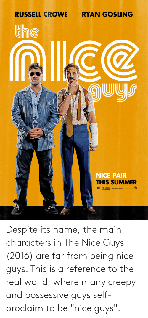 "real world: Despite its name, the main characters in The Nice Guys (2016) are far from being nice guys. This is a reference to the real world, where many creepy and possessive guys self-proclaim to be ""nice guys""."