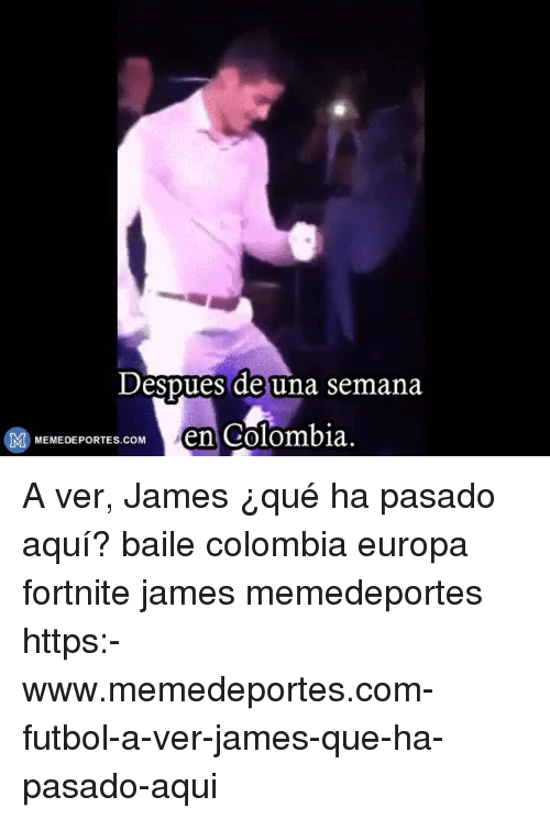 Memes, Colombia, and 🤖: Despues de una semana  MEMEDEPORTEM en Colombia A ver, James ¿qué ha pasado aquí? baile colombia europa fortnite james memedeportes https:-www.memedeportes.com-futbol-a-ver-james-que-ha-pasado-aqui