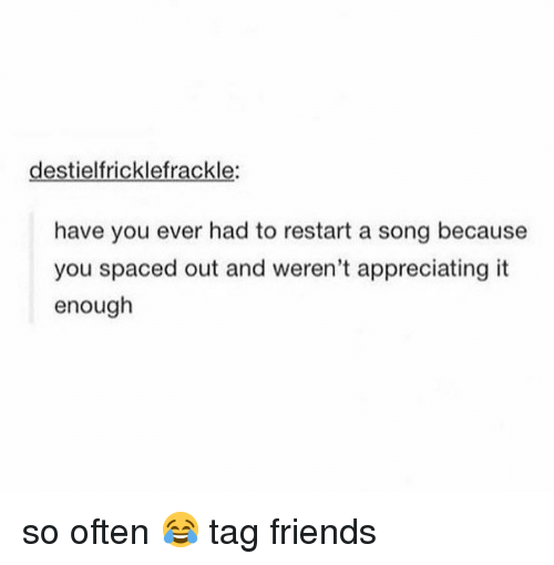 appreciating: destielfricklefrackle:  have you ever had to restart a song because  you spaced out and weren't appreciating it  enough so often 😂 tag friends