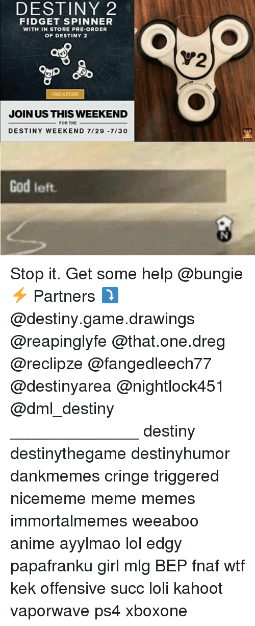 Fnaf: DESTINY 2  FIDGET SPINNER  WITH IN STORE PRE-ORDER  OF DESTINY 2  V2  FIND A STORE  JOIN US THIS WEEKEND  FOR THE  DESTINY WEEKEND 7/29 -7/30  God left Stop it. Get some help @bungie ⚡ Partners ⤵ @destiny.game.drawings @reapinglyfe @that.one.dreg @reclipze @fangedleech77 @destinyarea @nightlock451 @dml_destiny ______________ destiny destinythegame destinyhumor dankmemes cringe triggered nicememe meme memes immortalmemes weeaboo anime ayylmao lol edgy papafranku girl mlg BEP fnaf wtf kek offensive succ loli kahoot vaporwave ps4 xboxone