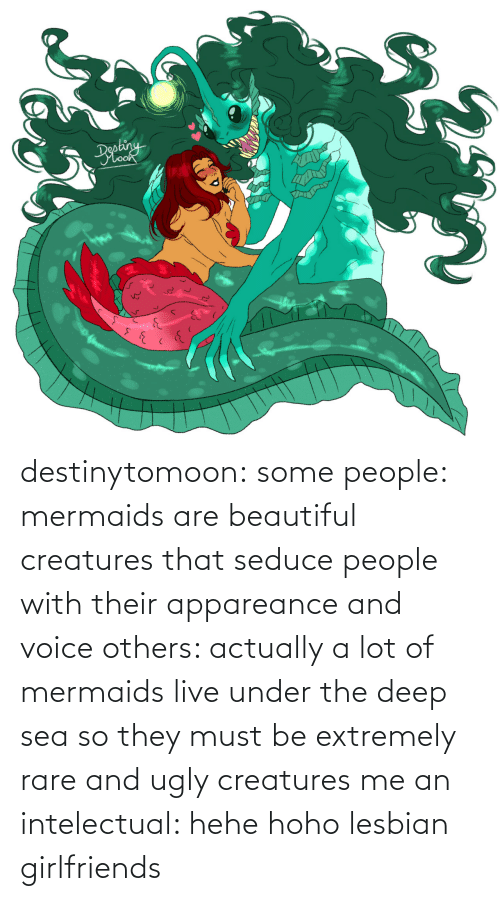 Voice: destinytomoon:   some people: mermaids are beautiful creatures that seduce people with their appareance and voice  others: actually a lot of mermaids live under the deep sea so they must be extremely rare and ugly creatures  me an intelectual: hehe hoho lesbian girlfriends
