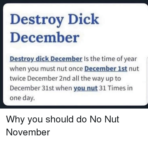 All The Way Up: Destroy Dick  December  Destroy dick December Is the time of year  when you must nut once December 1st nut  twice December 2nd all the way up to  December 31st when you nut 31 Times in  one day. Why you should do No Nut November