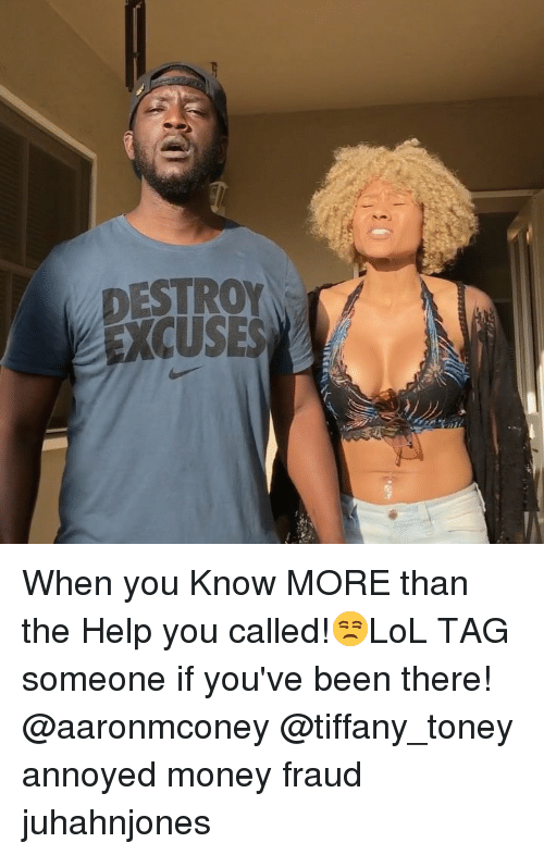 You Called: DESTROY  EXCUSES When you Know MORE than the Help you called!😒LoL TAG someone if you've been there! @aaronmconey @tiffany_toney annoyed money fraud juhahnjones