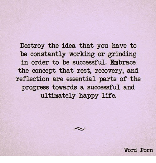 Life, Memes, and Happy: Destroy the idea that you have to  be constantly working or grinding  in order to be successful. Embrace  the concept that rest, recovery, and  reflection are essential parts of the  progress towards a successful and  ultimately happy life.  Word Porn