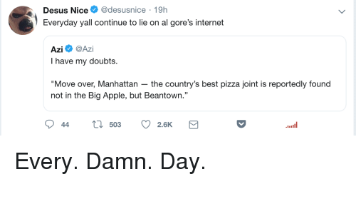 "Apple, Blackpeopletwitter, and Funny: Desus Nice@desusnice 19h  Everyday yall continue to lie on al gore's internet  Azi Ф @Azi  I have my doubts.  ""Move over, Manhattan the country's best pizza joint is reportedly found  not in the Big Apple, but Beantown.""  44 t 503 2.6K"