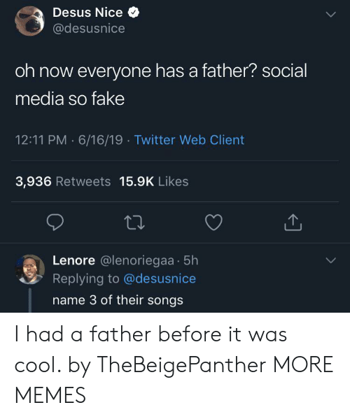 Dank, Fake, and Memes: Desus Nice  @desusnice  oh now everyone has a father? social  media so fake  12:11 PM 6/16/19 Twitter Web Client  3,936 Retweets 15.9K Likes  Lenore @lenoriegaa 5h  Replying to @desusnice  name 3 of their songs I had a father before it was cool. by TheBeigePanther MORE MEMES