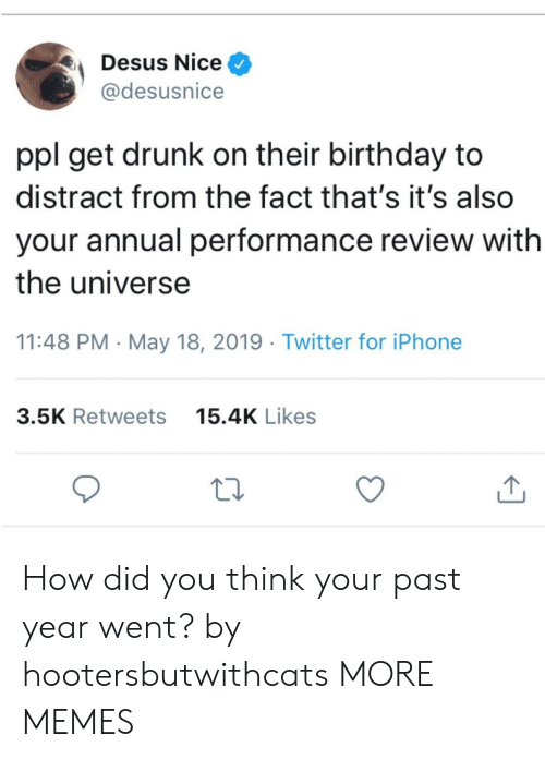 Birthday, Dank, and Drunk: Desus Nice ^  @desusnice  ppl get drunk on their birthday to  distract from the fact that's it's also  your annual performance review with  the universe  11:48 PM - May 18, 2019 Twitter for iPhone  15.4K Likes  3.5K Retweets How did you think your past year went? by hootersbutwithcats MORE MEMES