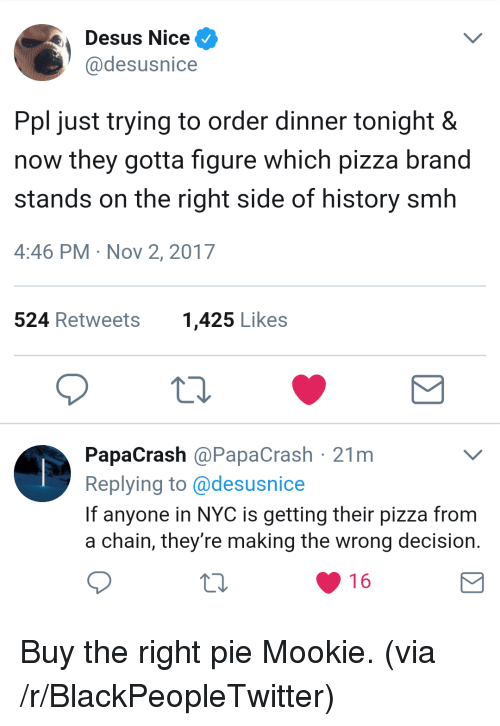 dinner tonight: Desus Nice  @desusnice  Ppl just trying to order dinner tonight &  now they gotta figure which pizza brand  stands on the right side of history smh  4:46 PM Nov 2, 2017  524 Retweets  1,425 Likes  PapaCrash @PapaCrash 21m  Replying to @desusnice  If anyone in NYC is getting their pizza from  a chain, they're making the wrong decision.  16 <p>Buy the right pie Mookie. (via /r/BlackPeopleTwitter)</p>