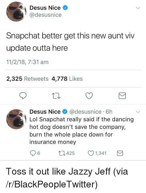 Aunt Viv, Blackpeopletwitter, and Dancing: Desus Nice  @desusnice  Snapchat better get this new aunt viv  update outta here  11/2/18, 7:31 am  2,325 Retweets 4,778 Likes  Desus Nice& @desusnice 6h  Lol Snapchat really said if the dancing  hot dog doesn't save the company,  burn the whole place down for  insurance money  6425  1,341 <p>Toss it out like Jazzy Jeff (via /r/BlackPeopleTwitter)</p>