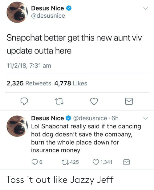Aunt Viv, Dancing, and Lol: Desus Nice  @desusnice  Snapchat better get this new aunt viv  update outta here  11/2/18, 7:31 am  2,325 Retweets 4,778 Likes  Desus Nice& @desusnice 6h  Lol Snapchat really said if the dancing  hot dog doesn't save the company,  burn the whole place down for  insurance money  6425  1,341 Toss it out like Jazzy Jeff