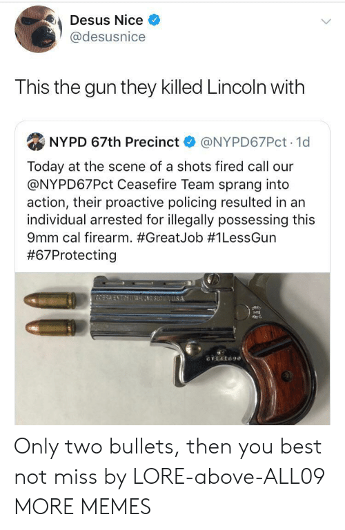 Dank, Memes, and Target: Desus Nice  @desusnice  This the gun they killed Lincoln with  NYPD 67th Precinct  @NYPD67PCT 1d  Today at the scene of a shots fired call our  @NYPD67PCT Ceasefire Team sprang into  action, their proactive policing resulted in an  individual arrested for illegally possessing this  9mm cal firearm. #GreatJob # 1LessGun  #67Protecting  COERA ENTAETTAINSUUS A  CTL4t690 Only two bullets, then you best not miss by LORE-above-ALL09 MORE MEMES